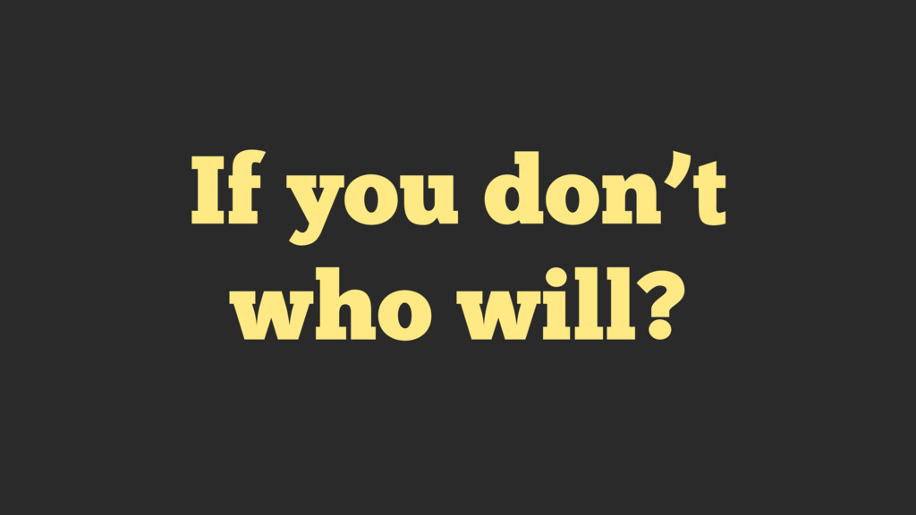 If you don't who will?