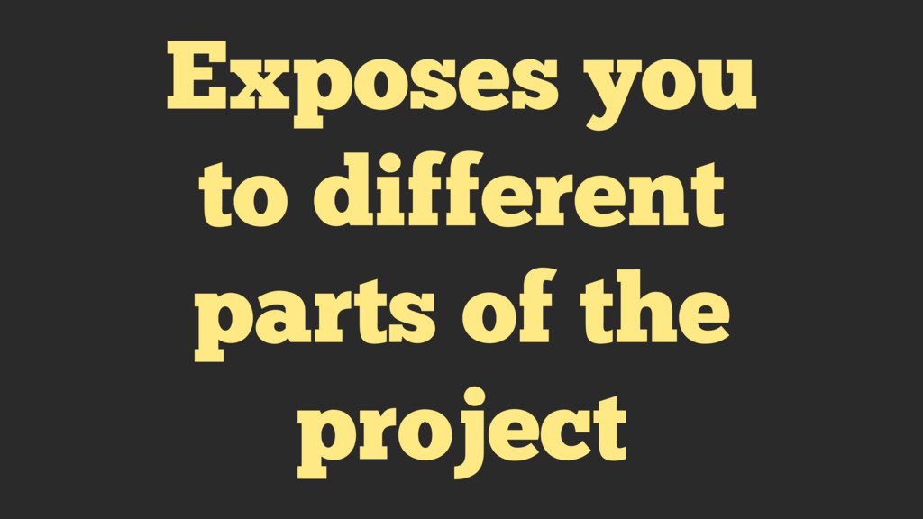 Exposes you to different parts of the project