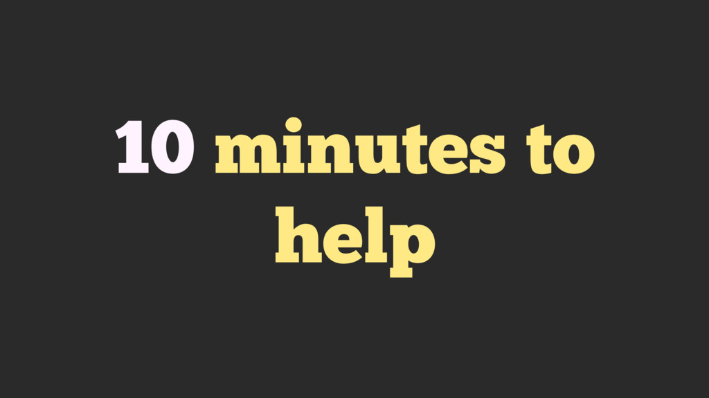 10 minutes to help