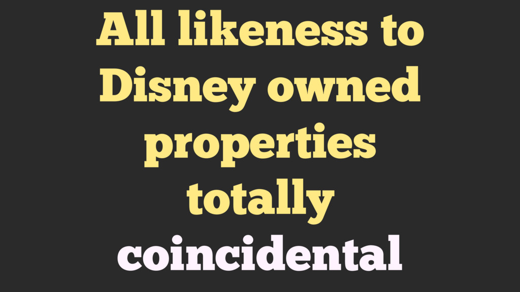 All likeness to Disney owned properties totally...