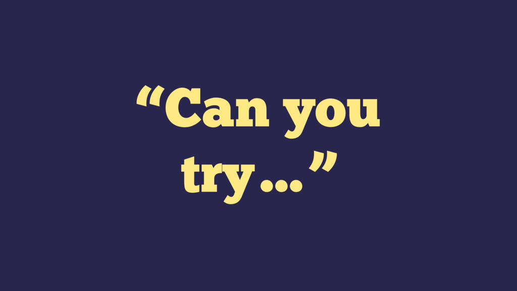 """""""Can you try…"""""""
