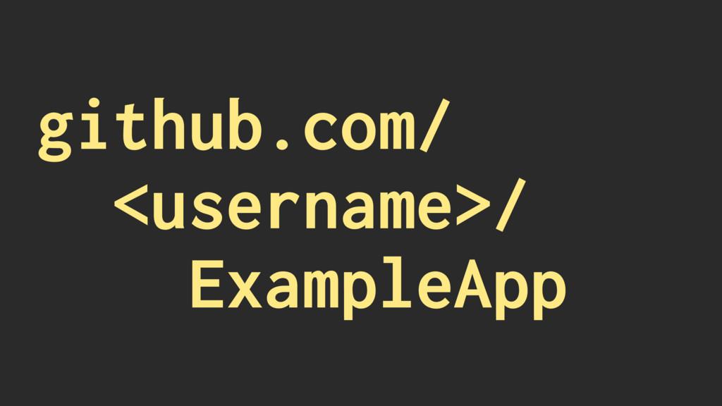 github.com/ <username>/ ExampleApp
