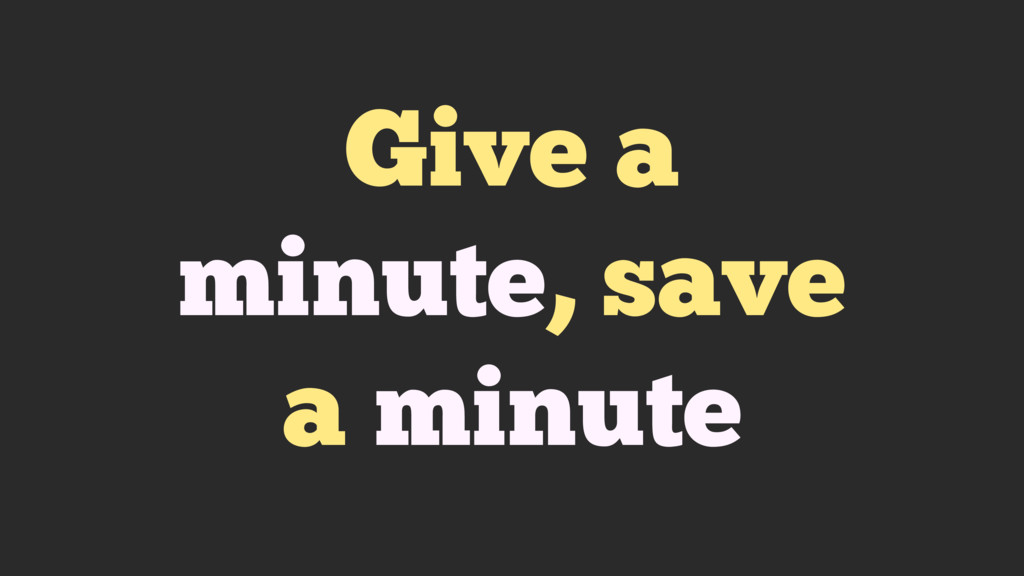 Give a minute, save a minute
