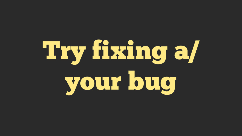 Try fixing a/ your bug