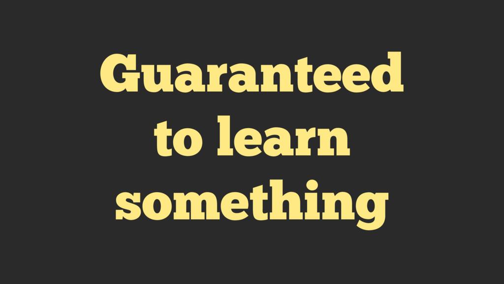Guaranteed to learn something