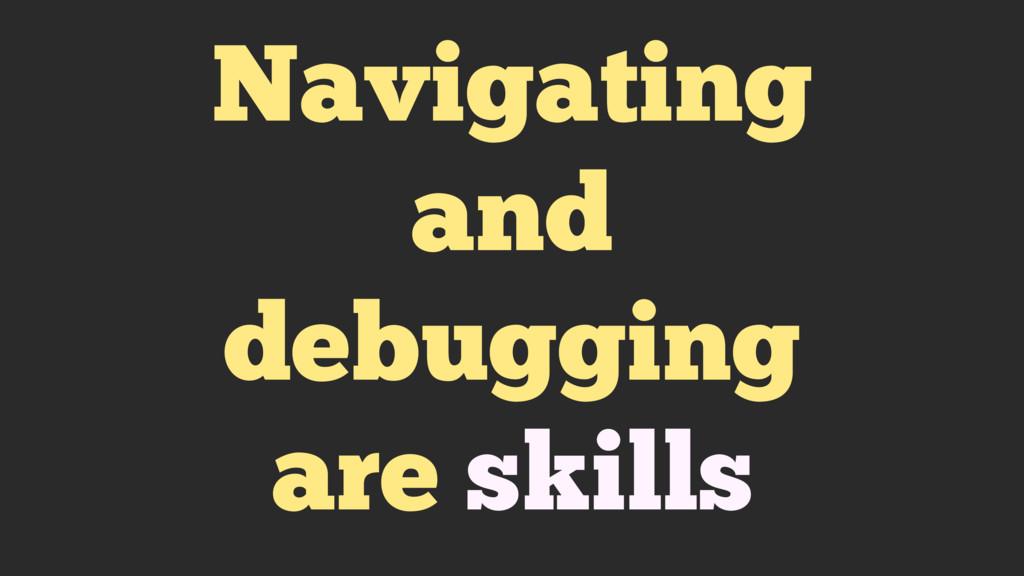 Navigating and debugging are skills