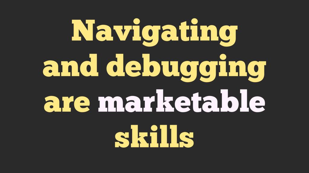 Navigating and debugging are marketable skills
