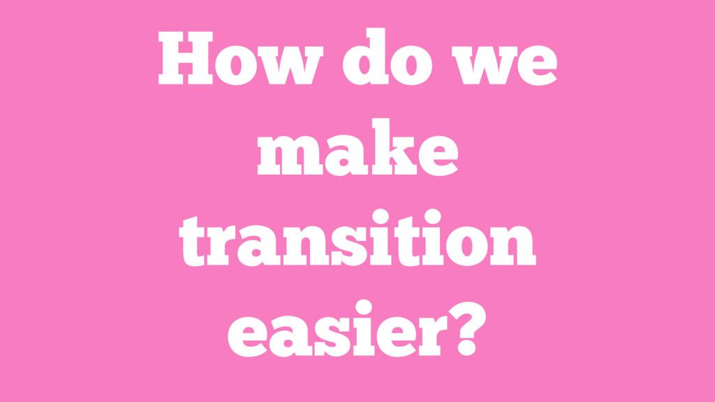 How do we make transition easier?