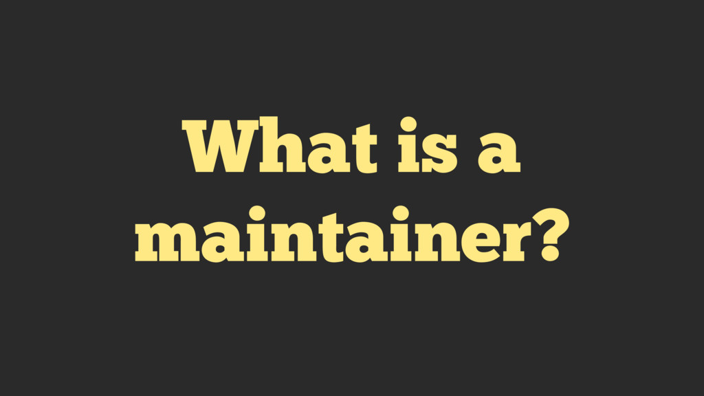 What is a maintainer?
