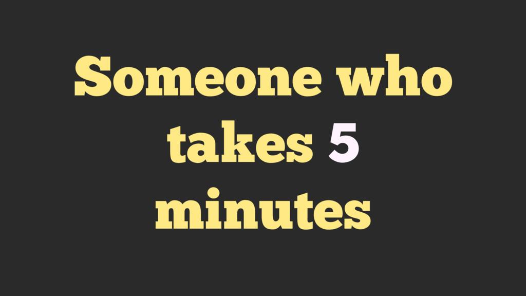 Someone who takes 5 minutes