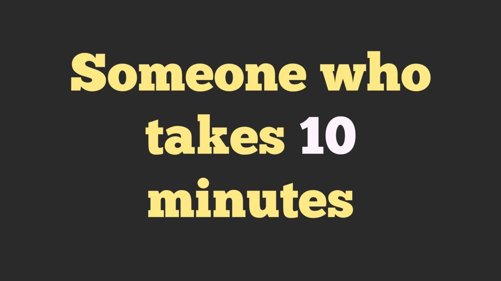 Someone who takes 10 minutes