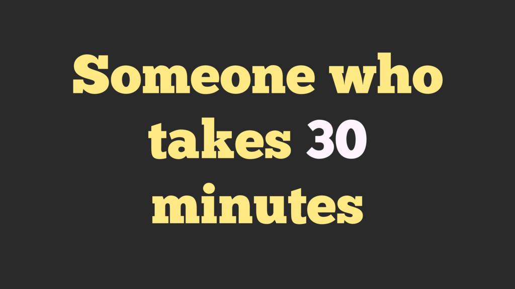 Someone who takes 30 minutes