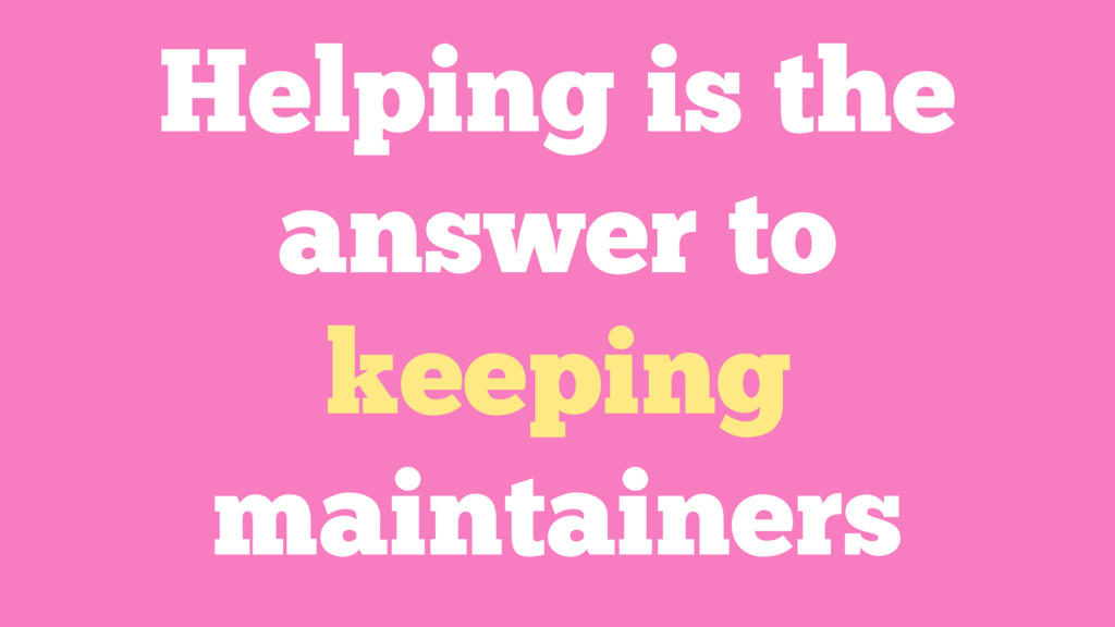 Helping is the answer to keeping maintainers