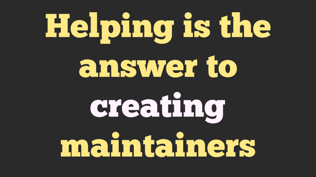 Helping is the answer to creating maintainers