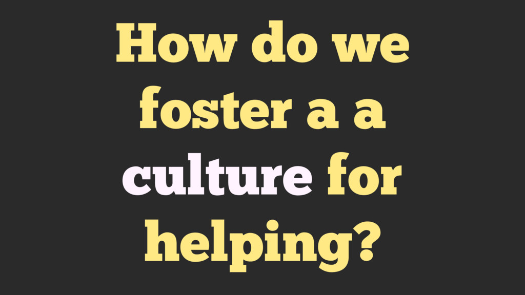 How do we foster a a culture for helping?