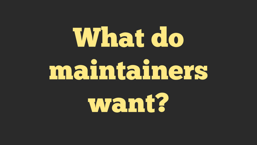 What do maintainers want?