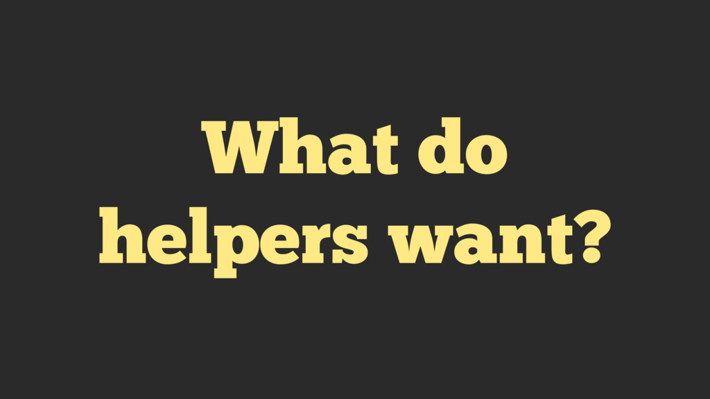 What do helpers want?