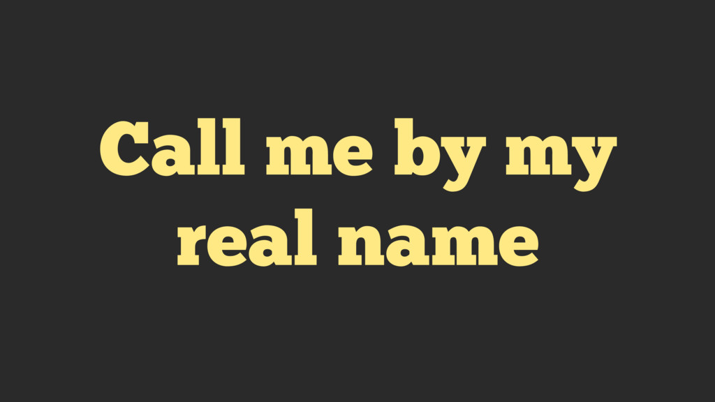 Call me by my real name