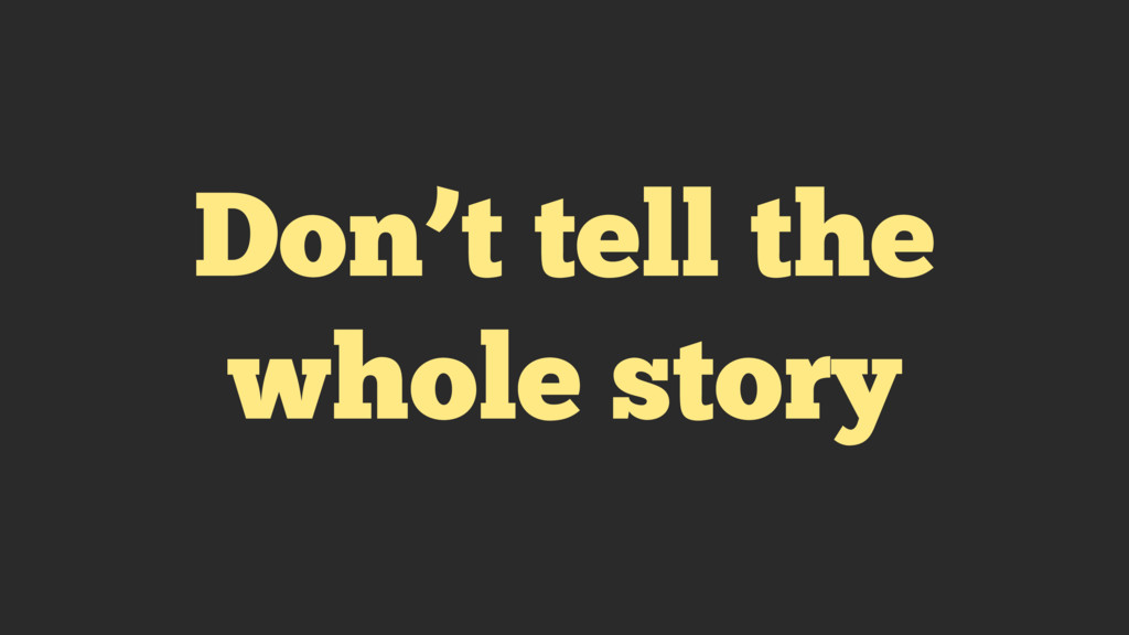 Don't tell the whole story