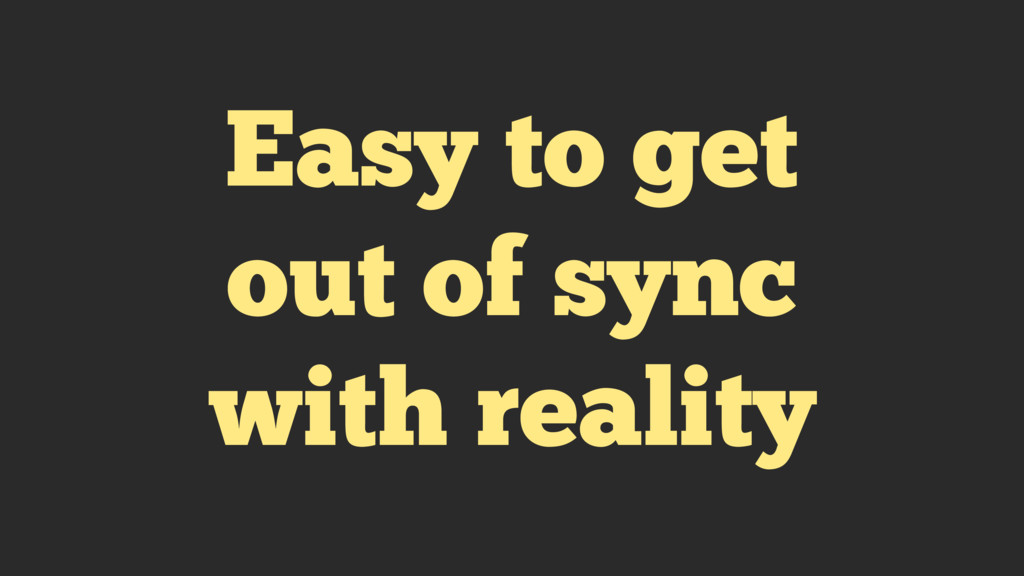 Easy to get out of sync with reality
