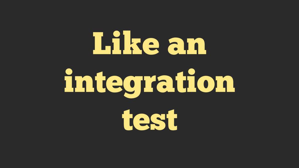Like an integration test