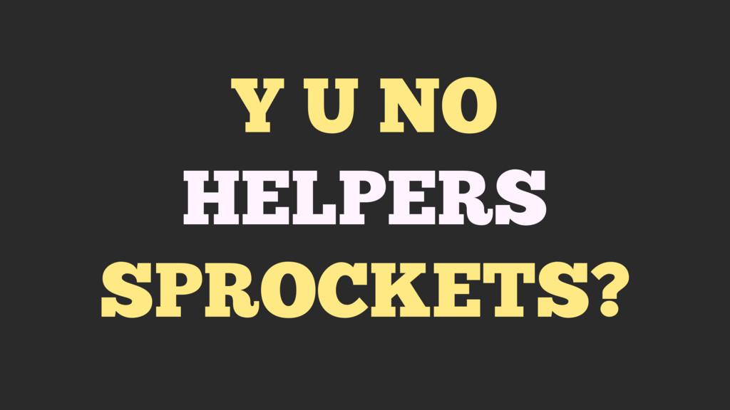 Y U NO HELPERS SPROCKETS?