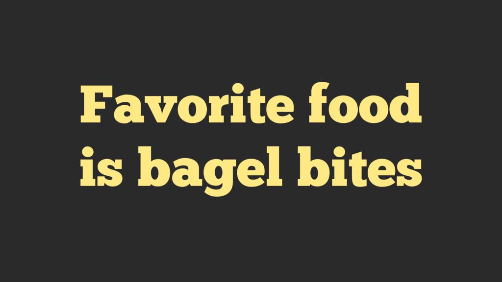 Favorite food is bagel bites