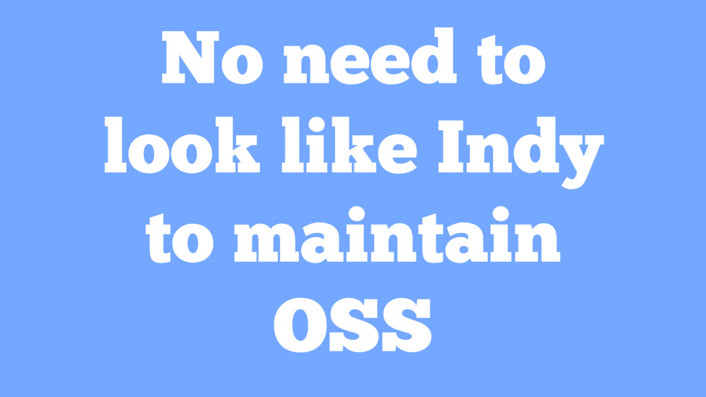 No need to look like Indy to maintain OSS
