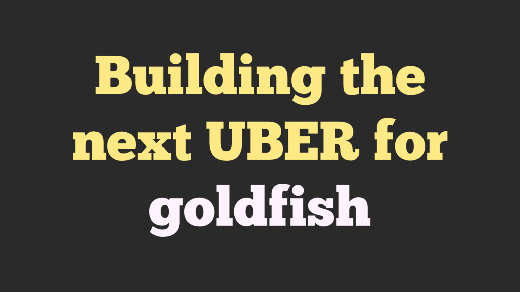 Building the next UBER for goldfish