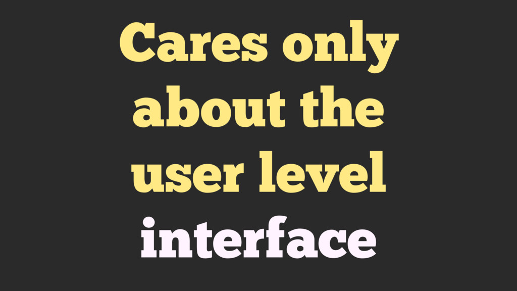 Cares only about the user level interface