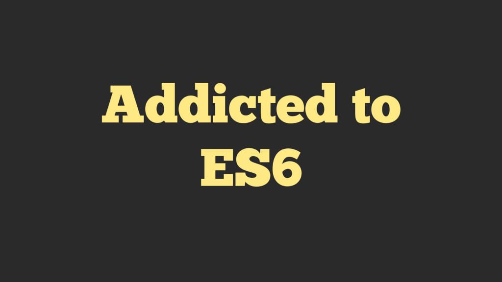Addicted to ES6