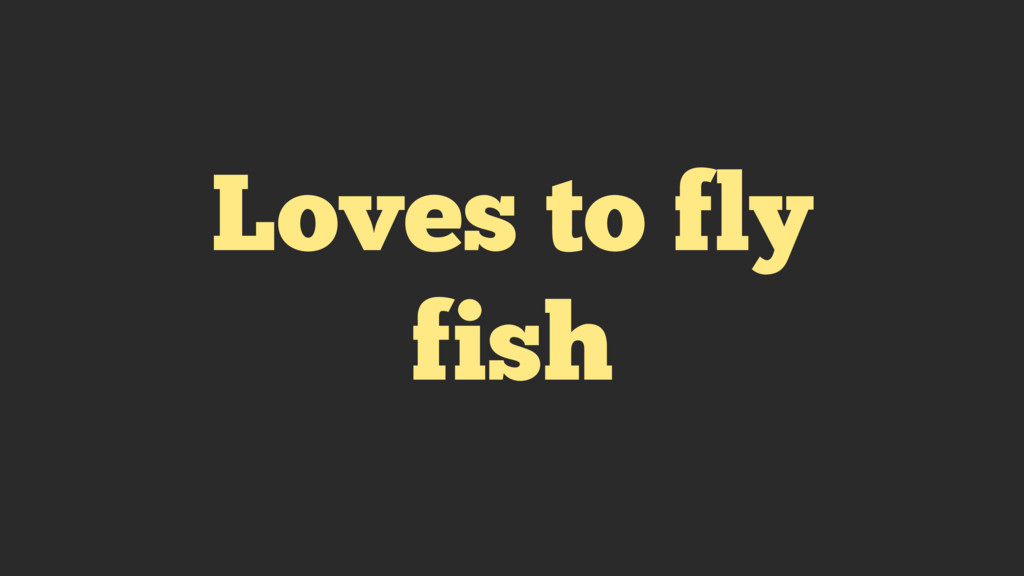Loves to fly fish