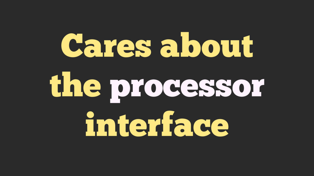 Cares about the processor interface