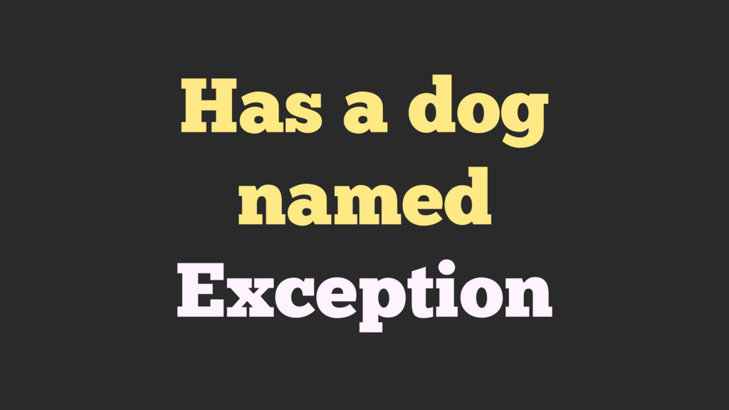 Has a dog named Exception