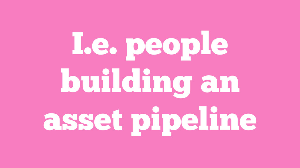 I.e. people building an asset pipeline