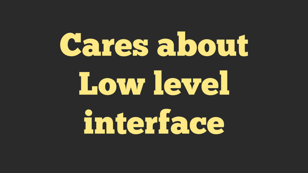 Cares about Low level interface