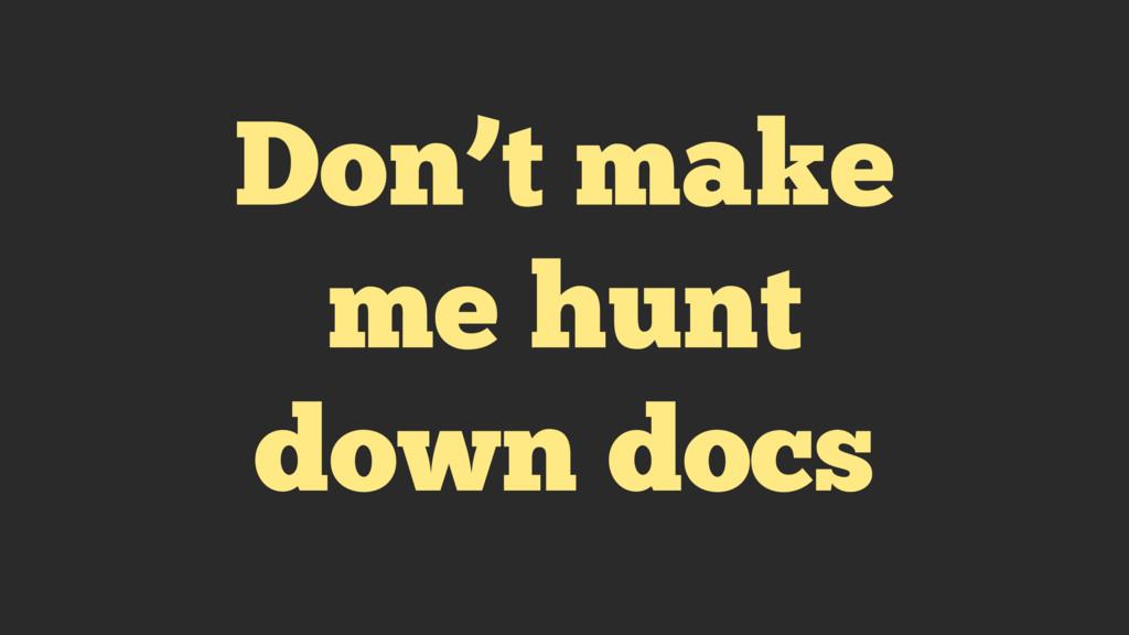 Don't make me hunt down docs