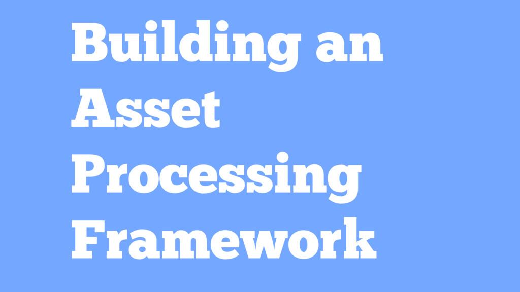 Building an Asset Processing Framework
