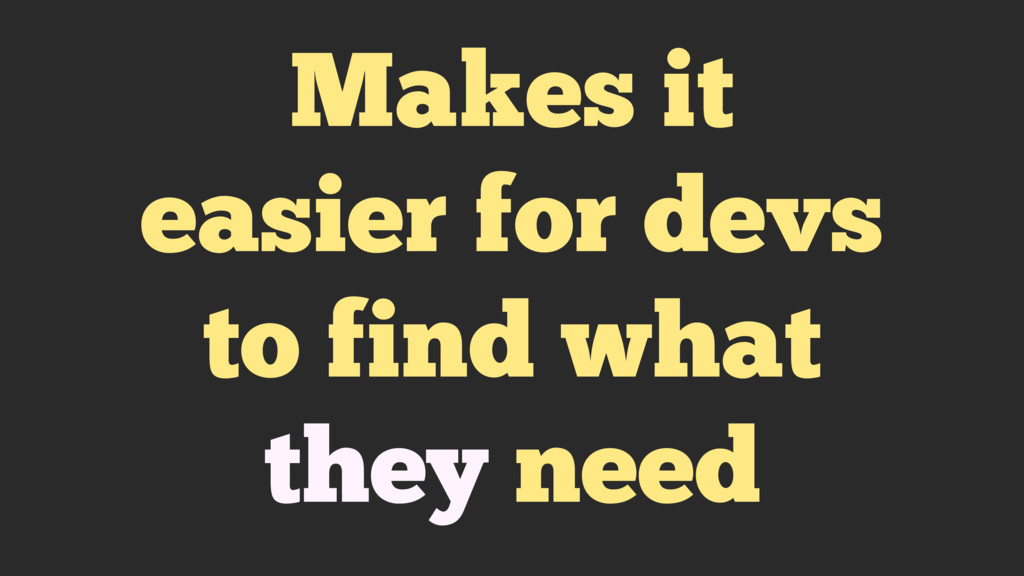 Makes it easier for devs to find what they need
