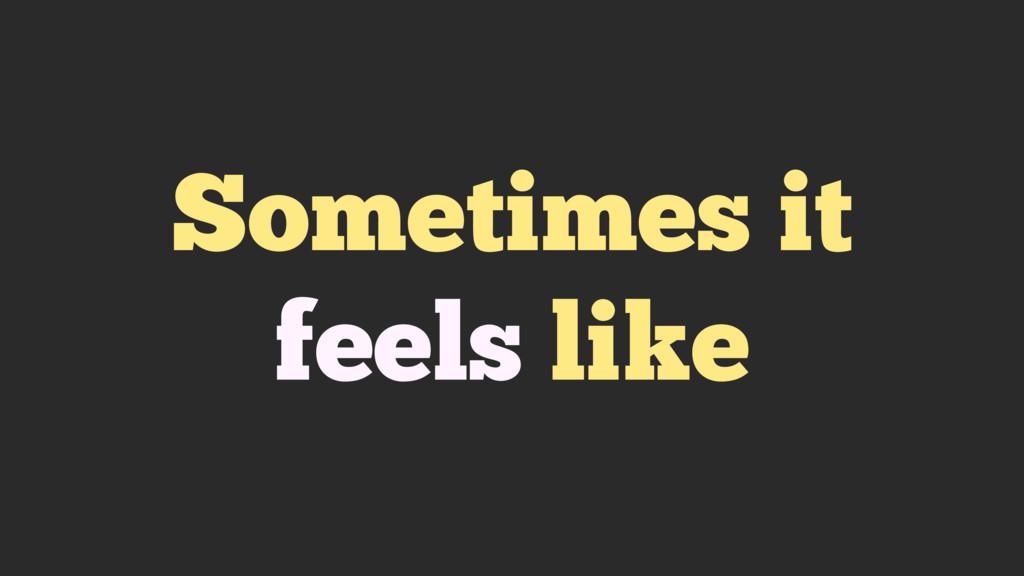 Sometimes it feels like