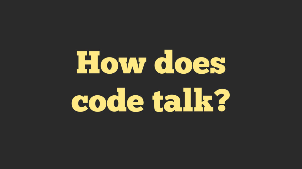How does code talk?