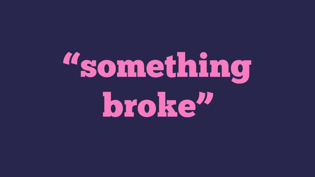 """""""something broke"""""""