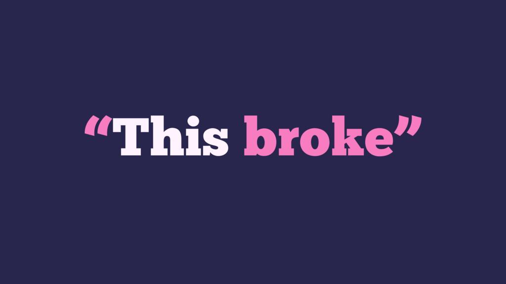 """""""This broke"""""""