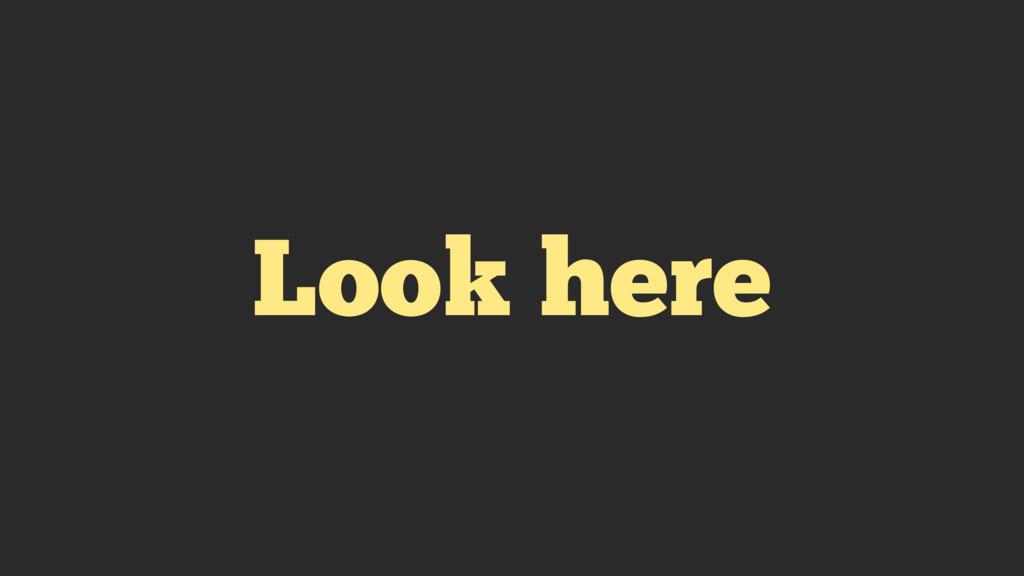 Look here