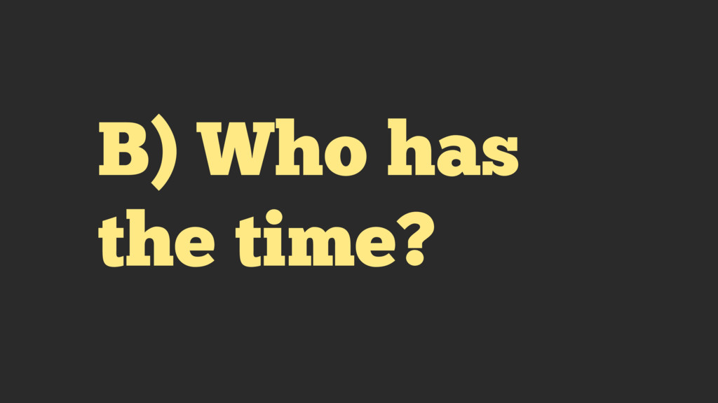 B) Who has the time?