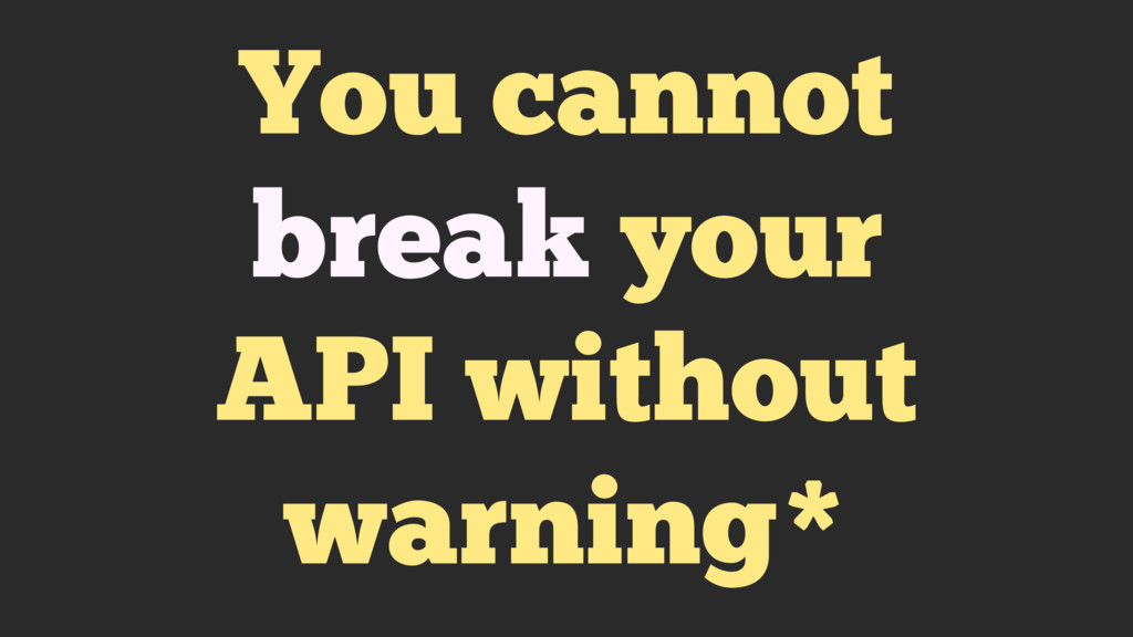 You cannot break your API without warning*