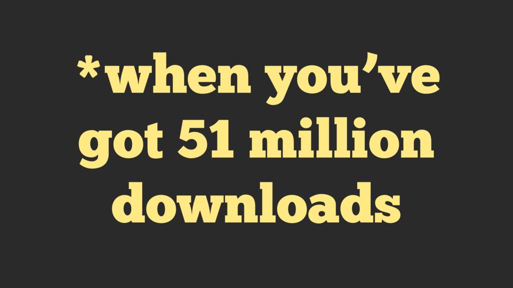 *when you've got 51 million downloads