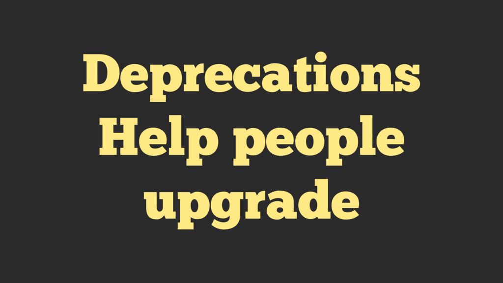 Deprecations Help people upgrade