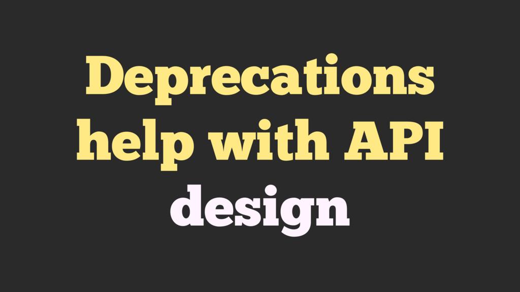 Deprecations help with API design