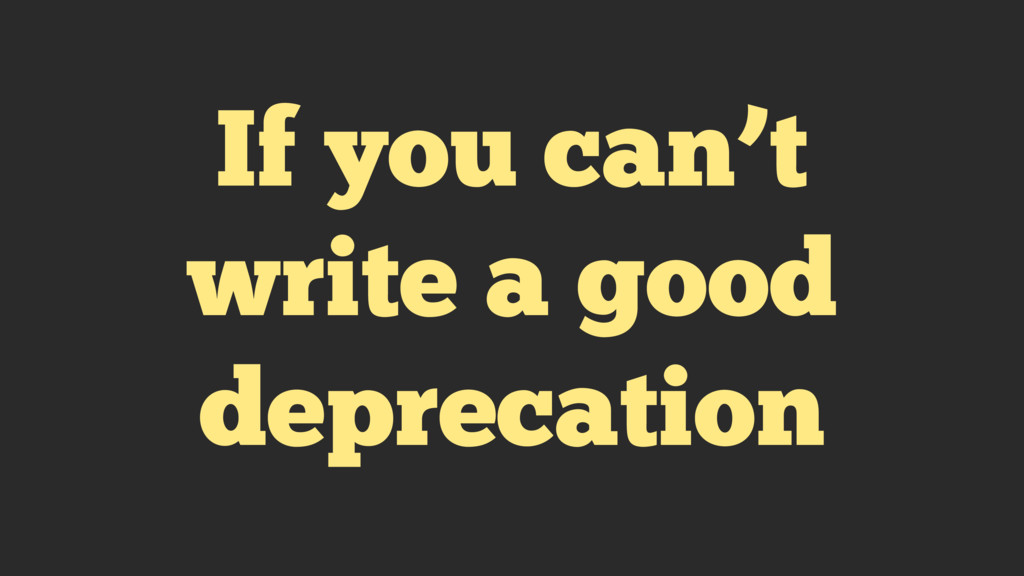 If you can't write a good deprecation